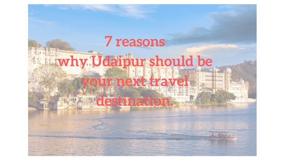 7 reasons why Udaipur should be your next travel destination