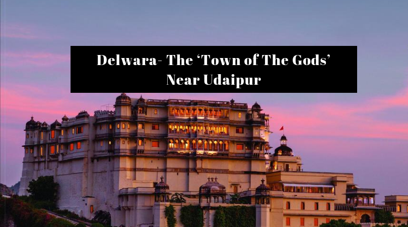 Delwara- The 'Town of The Gods' Near Udaipur
