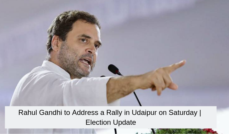 Rahul Gandhi to Address a Rally in Udaipur on Saturday | Election Update